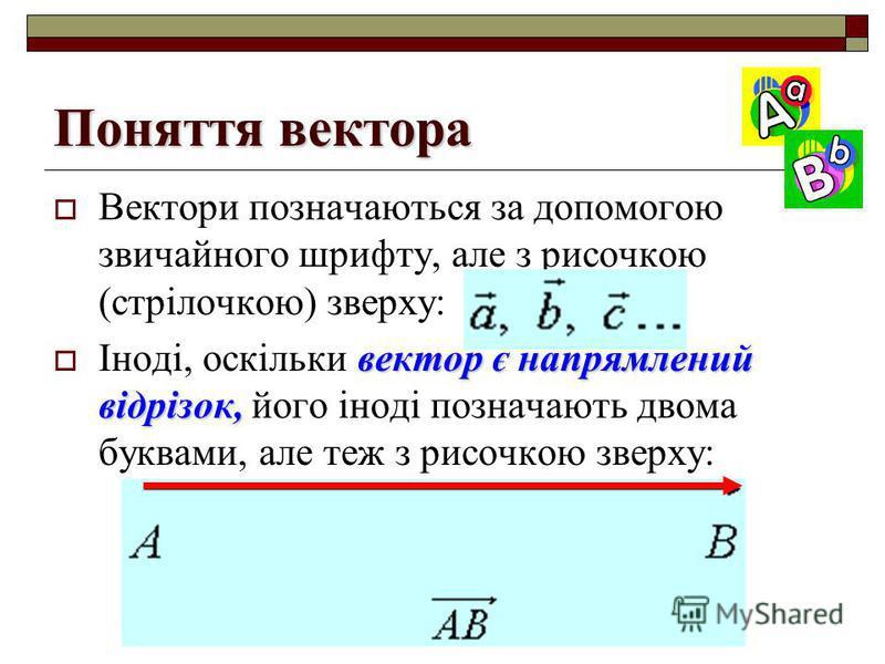 Поняття вектора Вектори позначаються за допомогою звичайного шрифту, але з рисочкою (стрілочкою) зверху: вектор є напрямлений відрізок, Іноді, оскільки вектор є напрямлений відрізок, його іноді позначають двома буквами, але теж з рисочкою зверху: