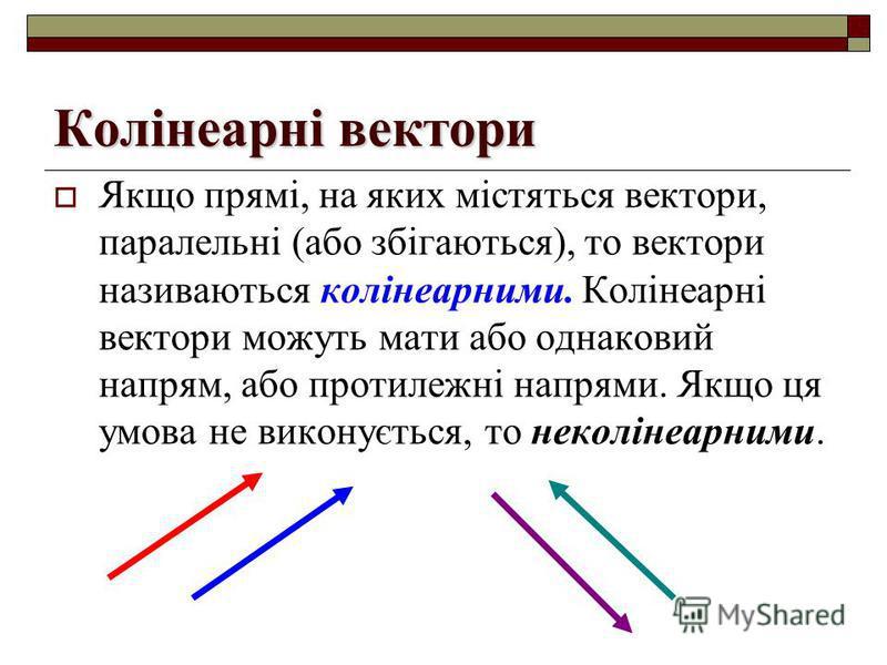 Колінеарні вектори Якщо прямі, на яких містяться вектори, паралельні (або збігаються), то вектори називаються колінеарними. Колінеарні вектори можуть мати або однаковий напрям, або протилежні напрями. Якщо ця умова не виконується, то неколінеарними.