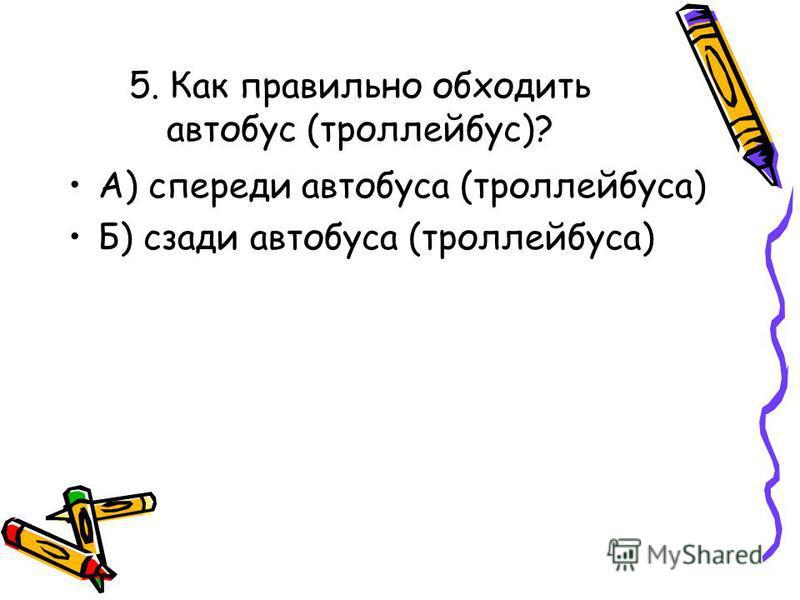 4. Можно ли играть на проезжей части дороги или около нее? А) можно Б) нельзя В)можно, если приняты меры безопасности