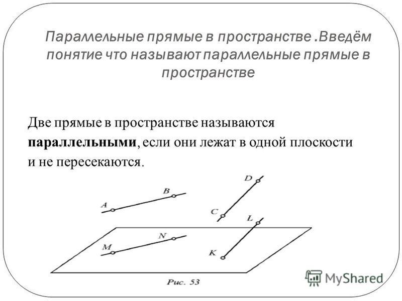 Параллельные прямые в пространстве.Введём понятие что называют параллельные прямые в пространстве Две прямые в пространстве называются параллельными, если они лежат в одной плоскости и не пересекаются.
