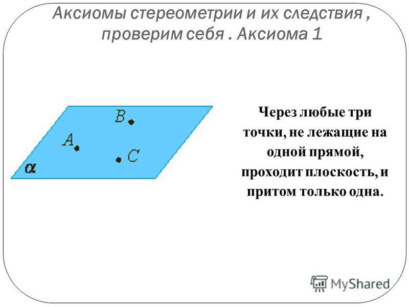 Аксиомы стереометрии и их следствия, проверим себя. Аксиома 1 Через любые три точки, не лежащие на одной прямой, проходит плоскость, и притом только одна.