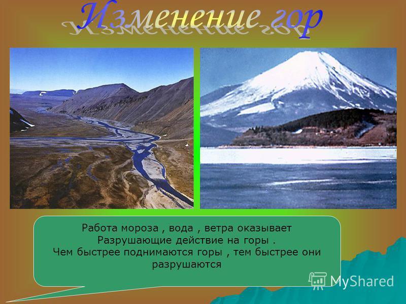 Работа мороза, вода, ветра оказывает Разрушающие действие на горы. Чем быстрее поднимаются горы, тем быстрее они разрушаются