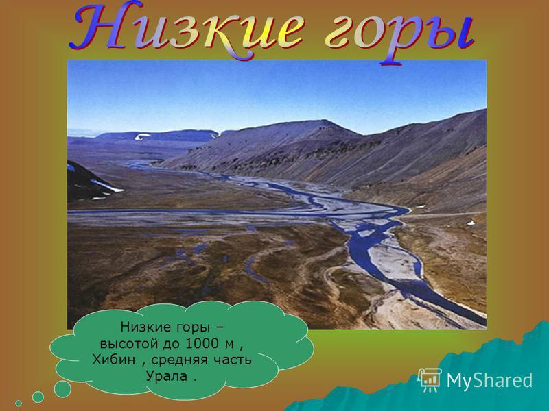 Низкие горы – высотой до 1000 м, Хибин, средняя часть Урала.