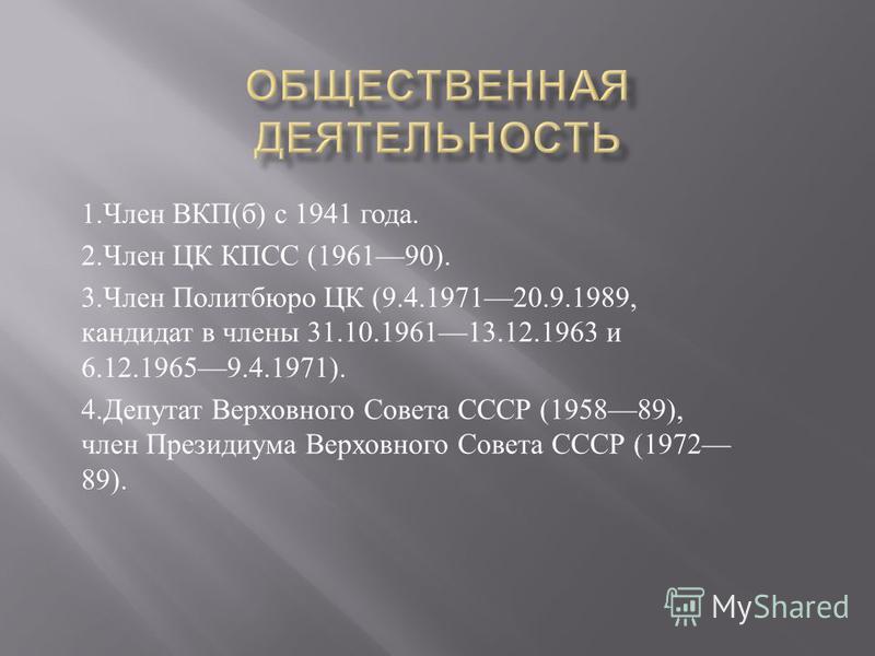 1. Член ВКП ( б ) с 1941 года. 2. Член ЦК КПСС (196190). 3. Член Политбюро ЦК (9.4.197120.9.1989, кандидат в члены 31.10.196113.12.1963 и 6.12.19659.4.1971). 4. Депутат Верховного Совета СССР (195889), член Президиума Верховного Совета СССР (1972 89)