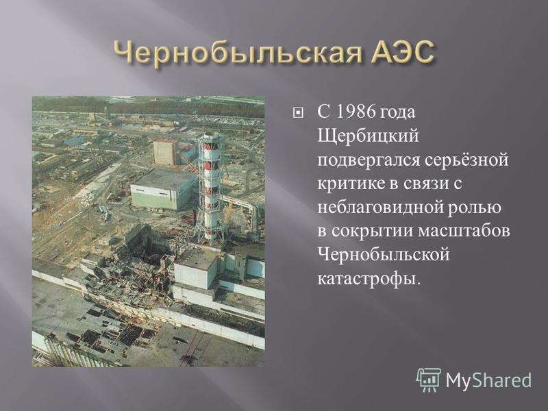 С 1986 года Щербицкий подвергался серьёзной критике в связи с неблаговидной ролью в сокрытии масштабов Чернобыльской катастрофы.