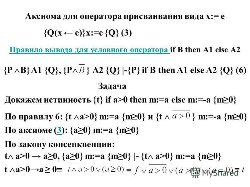 Правило вывода для условного оператора if В then А1 else А2 {P B} A1 {Q}, {P } А2 {Q} |-{P} if B then A1 else A2 {Q} (6) Задача Докажем истинность {t} if а>0 then m:=a else m:=-а {m0} По правилу 6: {t a>0} m:=a {m0} и {t } m:=-а {m0} По аксиоме (3):