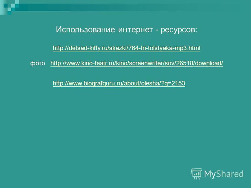 http://www.biografguru.ru/about/olesha/?q=2153 Использование интернет - ресурсов: http://detsad-kitty.ru/skazki/764-tri-tolstyaka-mp3. html фото http://www.kino-teatr.ru/kino/screenwriter/sov/26518/download/http://www.kino-teatr.ru/kino/screenwriter/