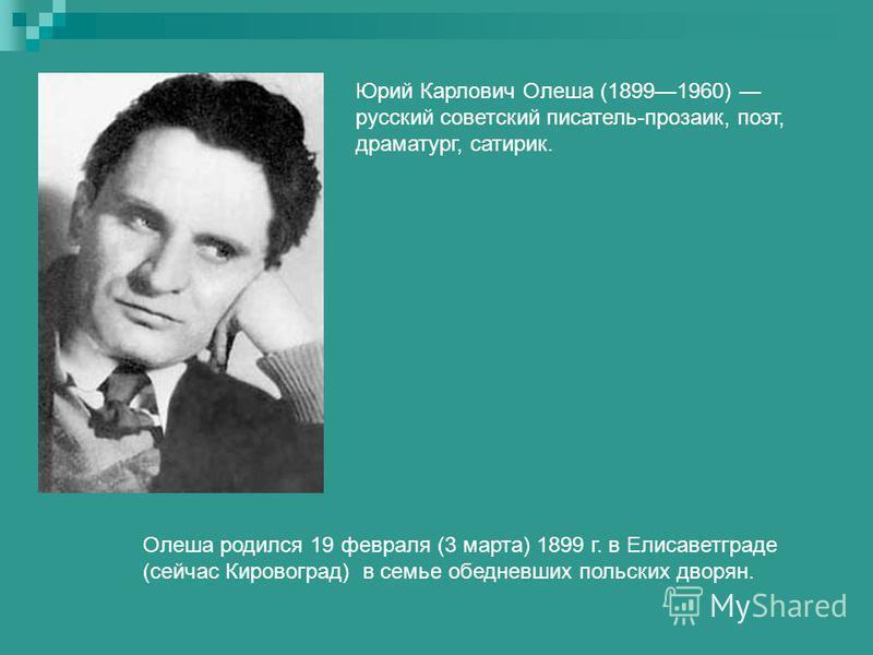 Юрий Карлович Олеша (18991960) русский советский писатель-прозаик, поэт, драматург, сатирик. Олеша родился 19 февраля (3 марта) 1899 г. в Елисаветграде (сейчас Кировоград) в семье обедневших польских дворян.