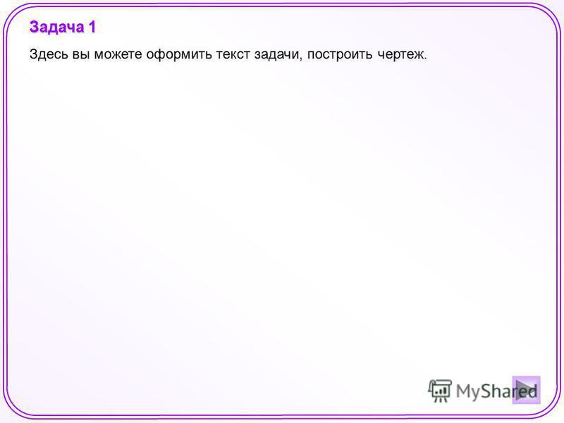 Задача 1 Здесь вы можете оформить текст задачи, построить чертеж.