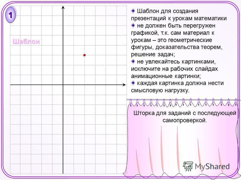 Шаблон для создания презентаций к урокам математики не должен быть перегружен графикой, т.к. сам материал к урокам – это геометрические фигуры, доказательства теорем, решение задач; не увлекайтесь картинками, исключите на рабочих слайдах анимационные