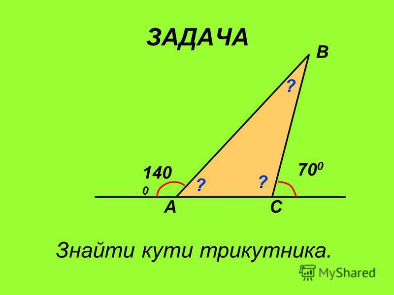 ЗАДАЧА А В С 140 0 70 0 ? ? ? Знайти кути трикутника.