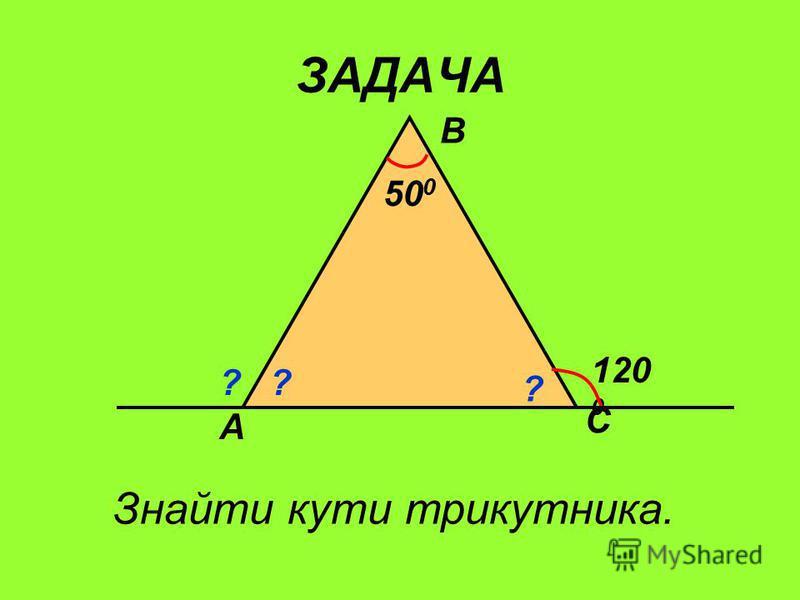 ЗАДАЧА А В С 120 0 50 0 ? ? Знайти кути трикутника. ?