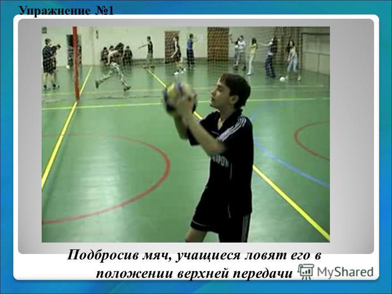Упражнение 1 Подбросив мяч, учащиеся ловят его в положении верхней передачи