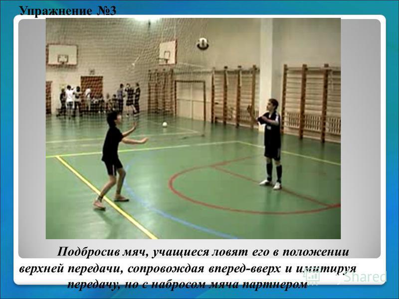 Упражнение 3 Подбросив мяч, учащиеся ловят его в положении верхней передачи, сопровождая вперед-вверх и имитируя передачу, но с набросом мяча партнером