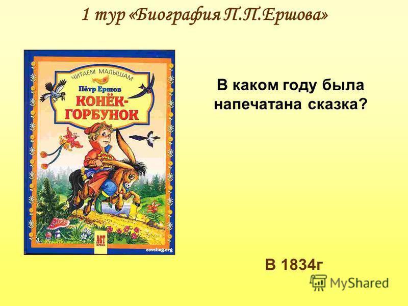 1 тур «Биография П.П.Ершова» В каком году была напечатана сказка? В 1834 г