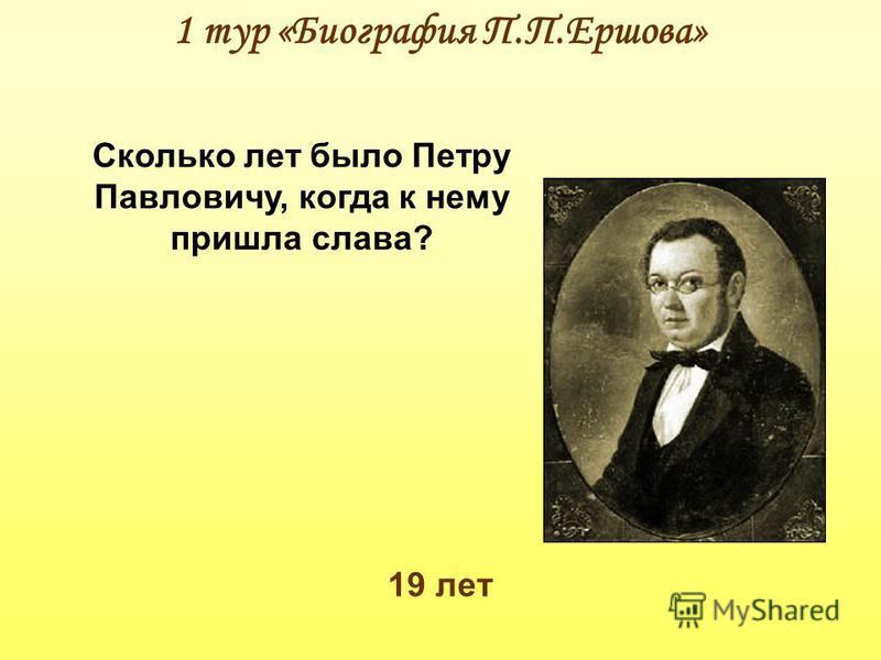 1 тур «Биография П.П.Ершова» Сколько лет было Петру Павловичу, когда к нему пришла слава? 19 лет