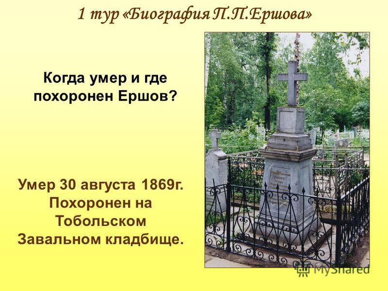 1 тур «Биография П.П.Ершова» Когда умер и где похоронен Ершов? Умер 30 августа 1869 г. Похоронен на Тобольском Завальном кладбище.