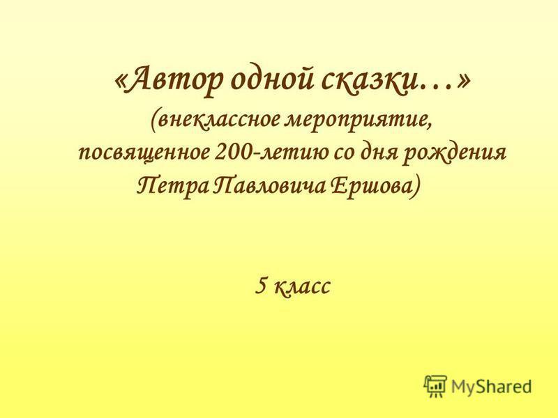 «Автор одной сказки…» (внеклассное мероприятие, посвященное 200-летию со дня рождения Петра Павловича Ершова) 5 класс