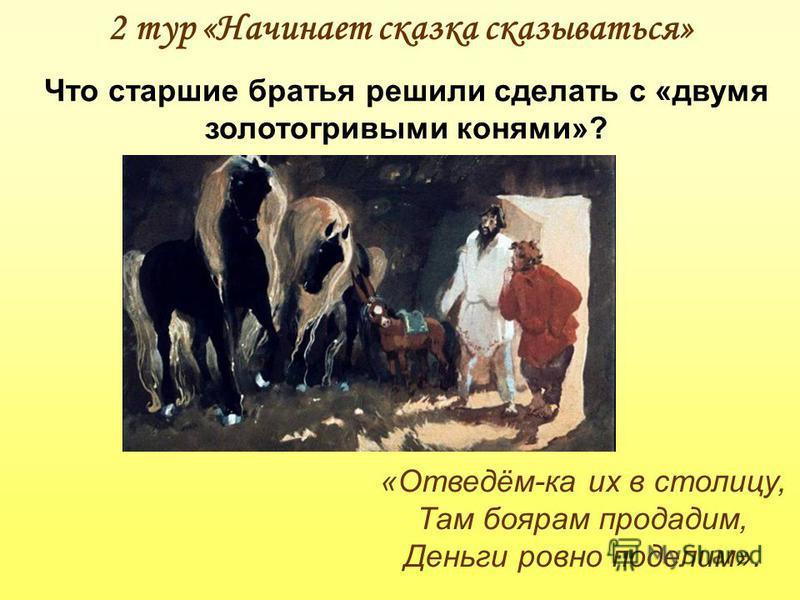 2 тур «Начинает сказка сказываться» Что старшие братья решили сделать с «двумя золотогривыми конями»? «Отведём-ка их в столицу, Там боярам продадим, Деньги ровно поделим».
