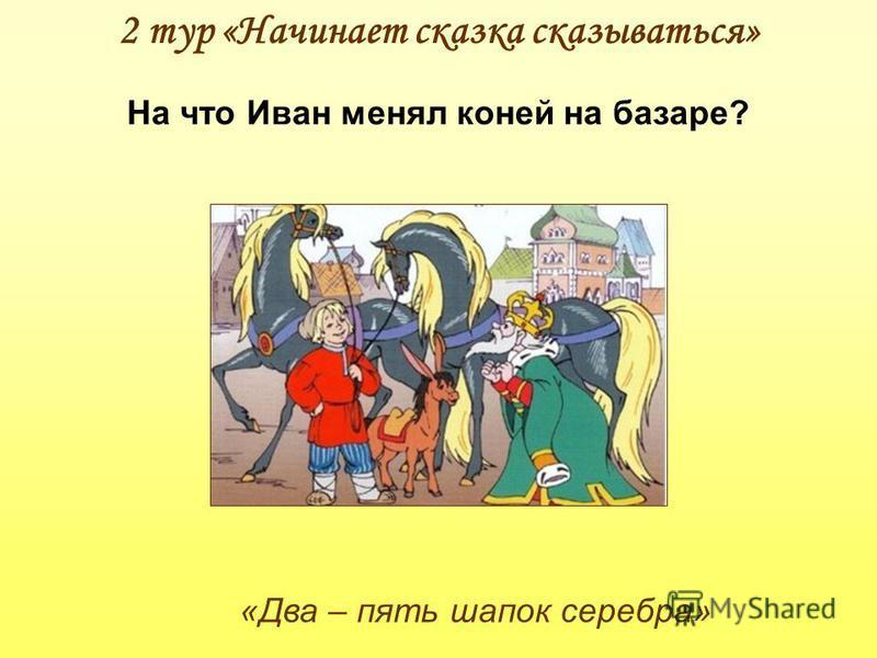 2 тур «Начинает сказка сказываться» «Два – пять шапок серебра» На что Иван менял коней на базаре?