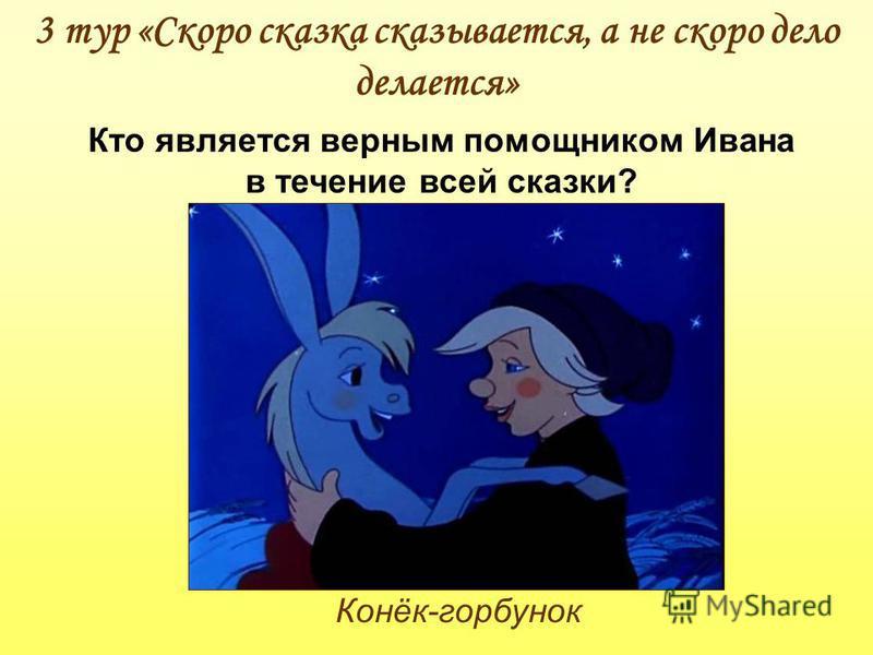 3 тур «Скоро сказка сказывается, а не скоро дело делается» Конёк-горбунок Кто является верным помощником Ивана в течение всей сказки?
