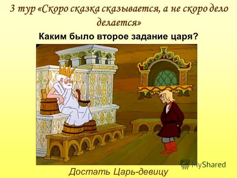 3 тур «Скоро сказка сказывается, а не скоро дело делается» Каким было второе задание царя? Достать Царь-девицу
