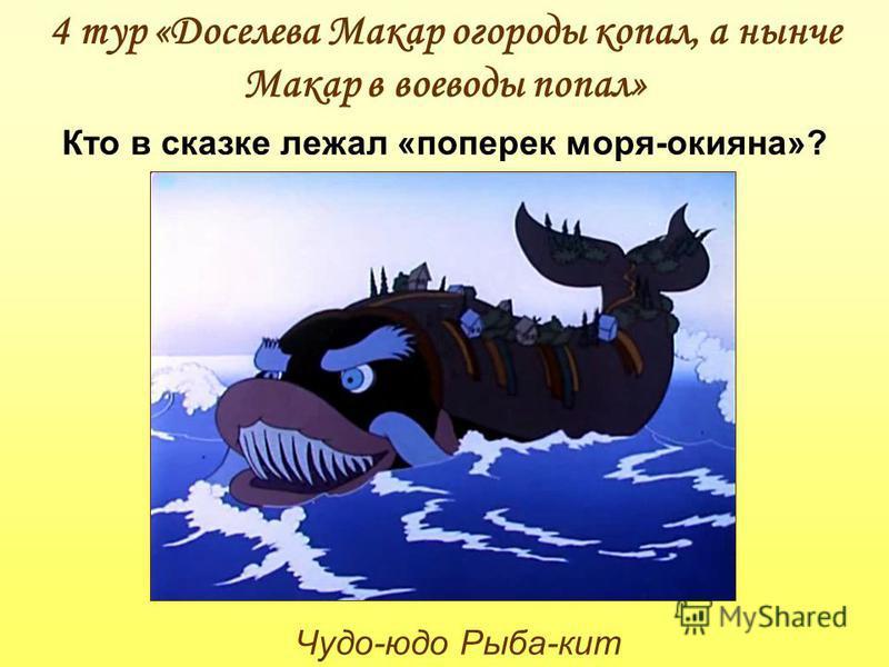 Чудо-юдо Рыба-кит 4 тур «Доселева Макар огороды копал, а нынче Макар в воеводы попал» Кто в сказке лежал «поперек моря-окияна»?