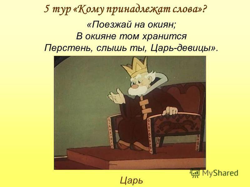 5 тур «Кому принадлежат слова»? Царь «Поезжай на окиян; В окияне том хранится Перстень, слышь ты, Царь-девицы».