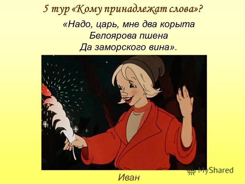 5 тур «Кому принадлежат слова»? Иван «Надо, царь, мне два корыта Белоярова пшена Да заморского вина».