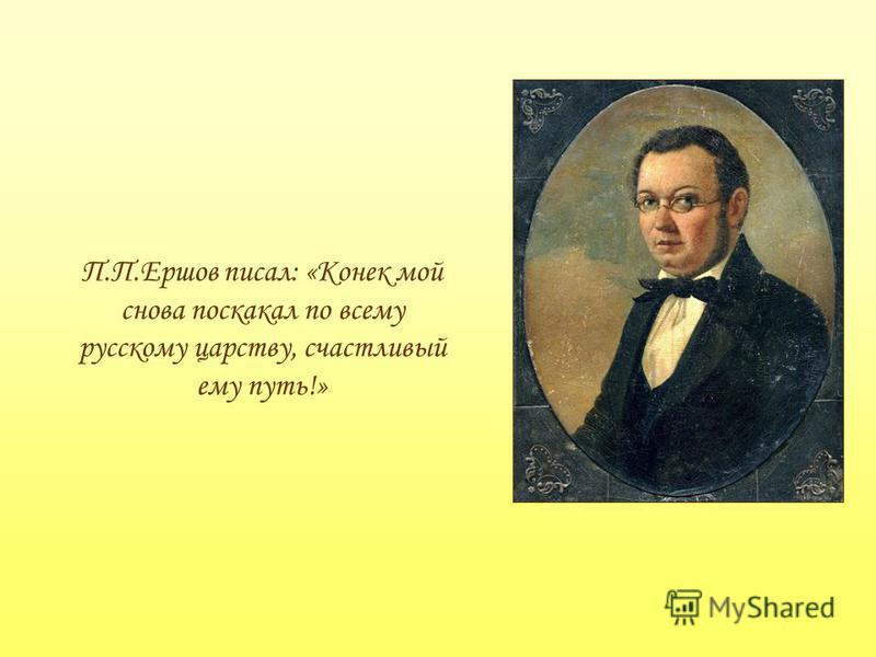 П.П.Ершов писал: «Конек мой снова поскакал по всему русскому царству, счастливый ему путь!»