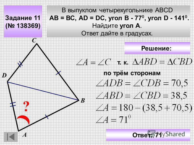 В выпуклом четырехугольнике ABCD АВ = ВС, АD = DC, угол В - 77 0, угол D - 141 0. Найдите угол A. Ответ дайте в градусах. Задание 11 ( 138369) С D ? А В Ответ: 71 Решение: т. к. по трём сторонам
