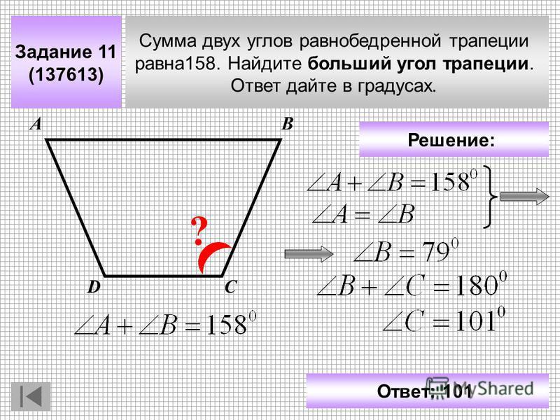 Задание 11 (137613) Сумма двух углов равнобедренной трапеции равна 158. Найдите больший угол трапеции. Ответ дайте в градусах. АВ СD ? Решение: Ответ: 101