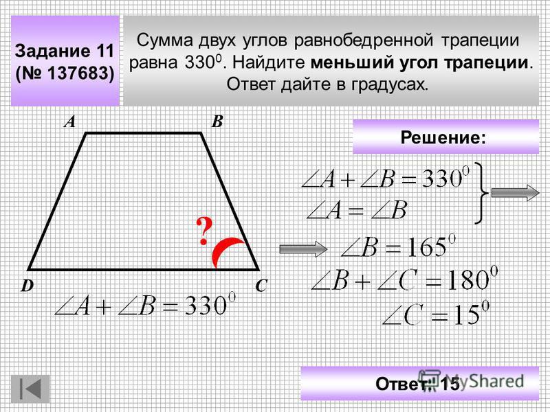Задание 11 ( 137683) Сумма двух углов равнобедренной трапеции равна 330 0. Найдите меньший угол трапеции. Ответ дайте в градусах. АВ СD ? Решение: Ответ: 15