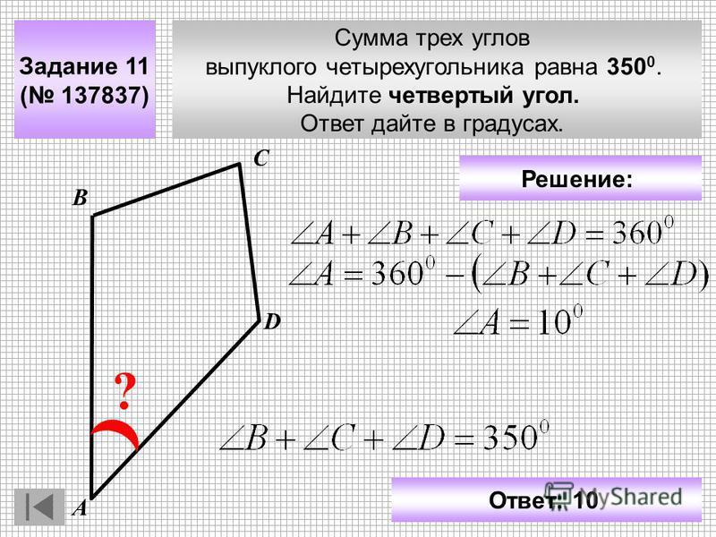 Сумма трех углов выпуклого четырехугольника равна 350 0. Найдите четвертый угол. Ответ дайте в градусах. Задание 11 ( 137837) С D ? А В Ответ: 10 Решение: