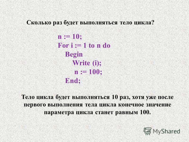 n := 10; For i := 1 to n do Begin Write (i); n := 100; End; Тело цикла будет выполняться 10 раз, хотя уже после первого выполнения тела цикла конечное значение параметра цикла станет равным 100. Сколько раз будет выполняться тело цикла?