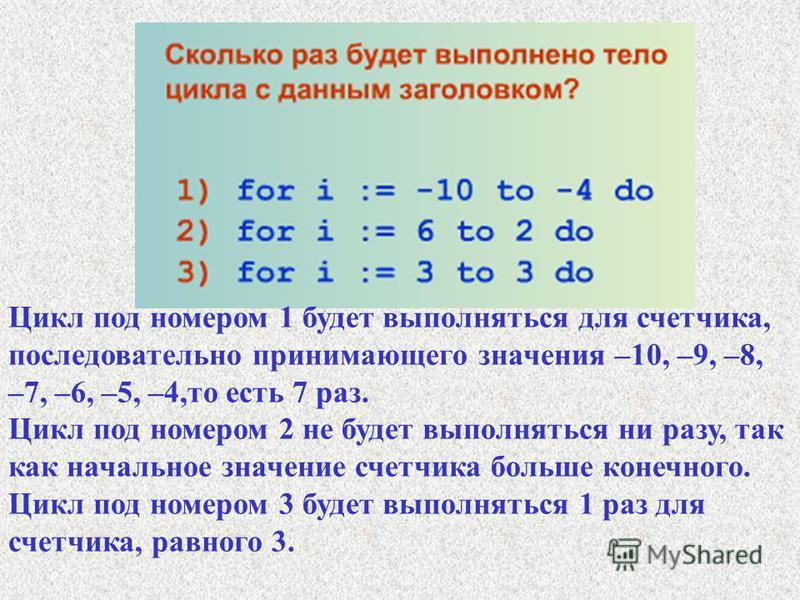 Цикл под номером 1 будет выполняться для счетчика, последовательно принимающего значения –10, –9, –8, –7, –6, –5, –4,то есть 7 раз. Цикл под номером 2 не будет выполняться ни разу, так как начальное значение счетчика больше конечного. Цикл под номеро