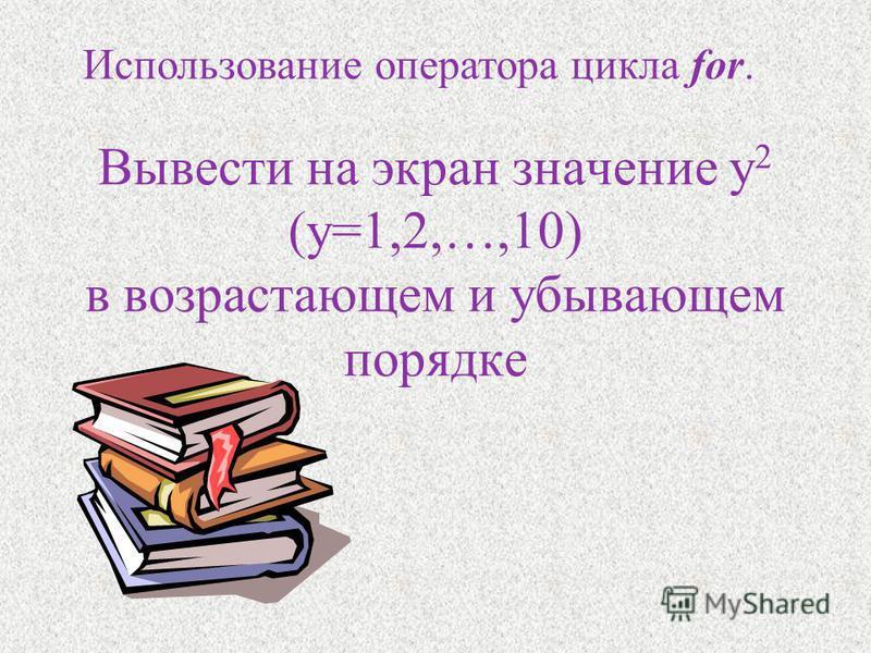Вывести на экран значение y 2 (y=1,2,…,10) в возрастающем и убывающем порядке Использование оператора цикла for.