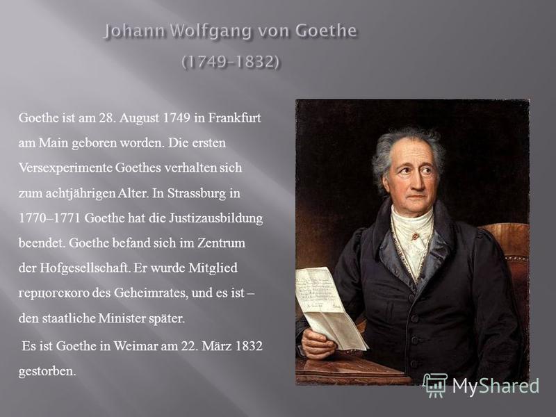 Goethe ist am 28. August 1749 in Frankfurt am Main geboren worden. Die ersten Versexperimente Goethes verhalten sich zum achtjährigen Alter. In Strassburg in 1770–1771 Goethe hat die Justizausbildung beendet. Goethe befand sich im Zentrum der Hofgese