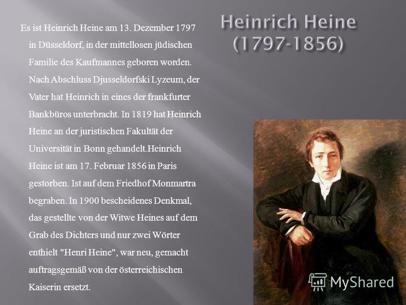 Es ist Heinrich Heine am 13. Dezember 1797 in Düsseldorf, in der mittellosen jüdischen Familie des Kaufmannes geboren worden. Nach Abschluss Djusseldorfski Lyzeum, der Vater hat Heinrich in eines der frankfurter Bankbüros unterbracht. In 1819 hat Hei