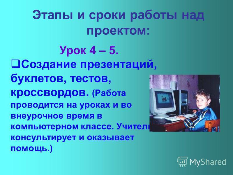 Урок 4 – 5. Создание презентаций, буклетов, тестов, кроссвордов. (Работа проводится на уроках и во внеурочное время в компьютерном классе. Учитель консультирует и оказывает помощь.)