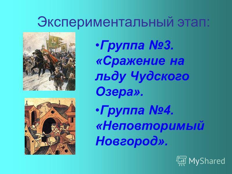 Экспериментальный этап: Группа 3. «Сражение на льду Чудского Озера». Группа 4. «Неповторимый Новгород».