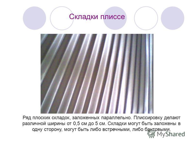 Складки плиссе Ряд плоских складок, заложенных параллельно. Плиссировку делают различной ширины от 0,5 см до 5 см. Складки могут быть заложены в одну сторону, могут быть либо встречными, либо бантовыми.