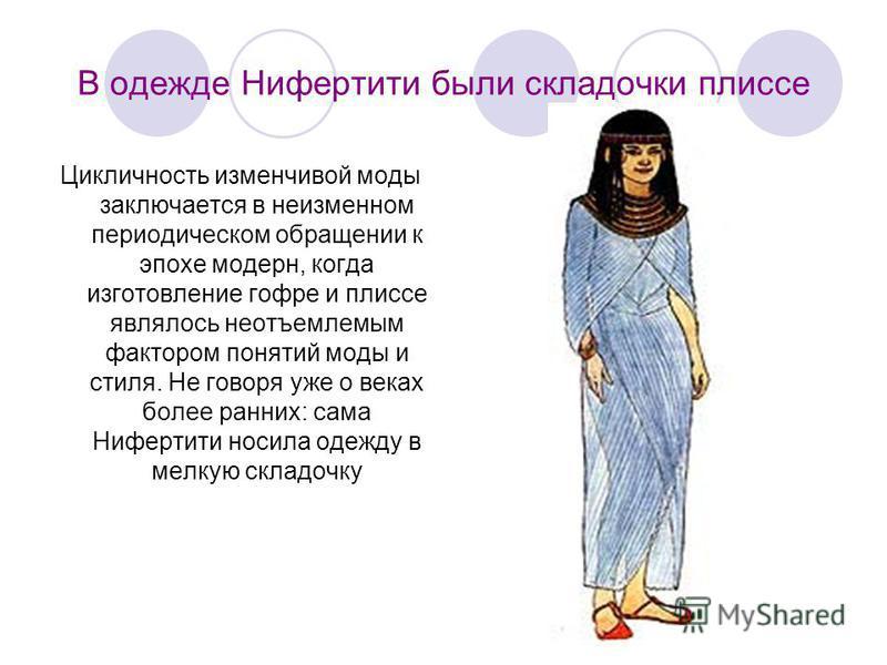 В одежде Нифертити были складочки плиссе Цикличность изменчивой моды заключается в неизменном периодическом обращении к эпохе модерн, когда изготовление гофре и плиссе являлось неотъемлемым фактором понятий моды и стиля. Не говоря уже о веках более р