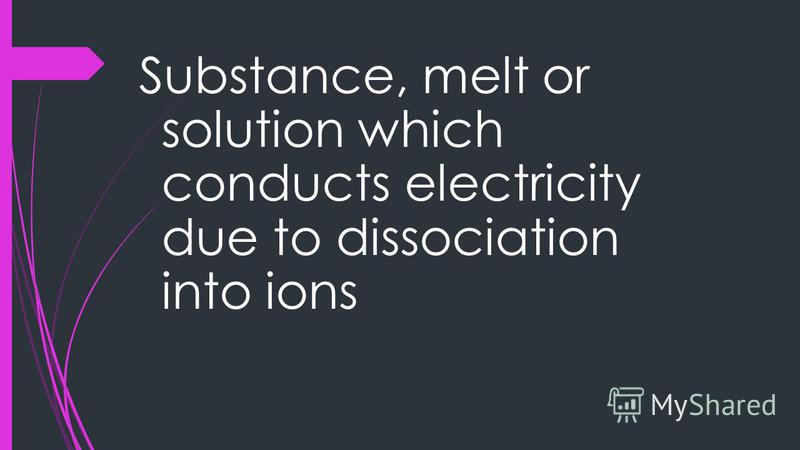 Substance, melt or solution which conducts electricity due to dissociation into ions
