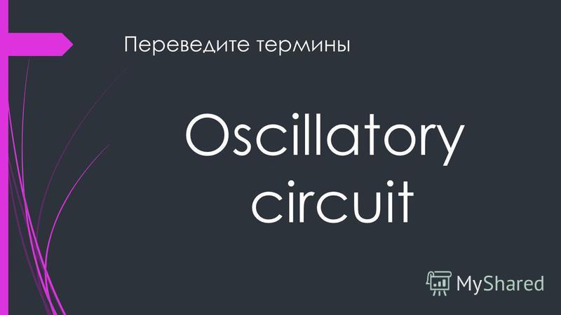 Переведите термины Oscillatory circuit
