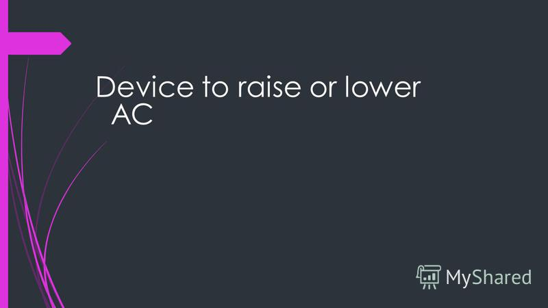 Device to raise or lower AC