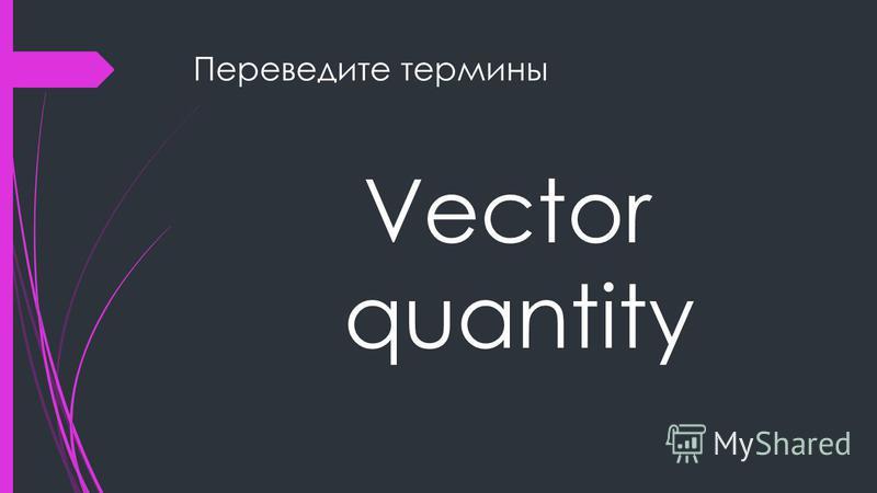 Переведите термины Vector quantity