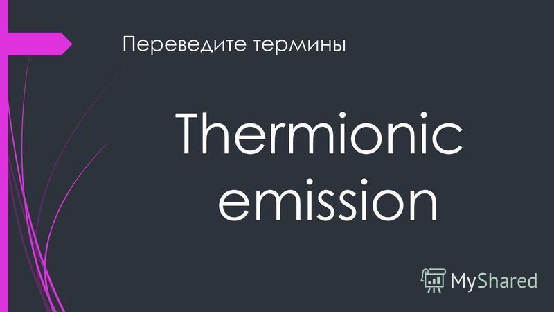 Переведите термины Thermionic emission