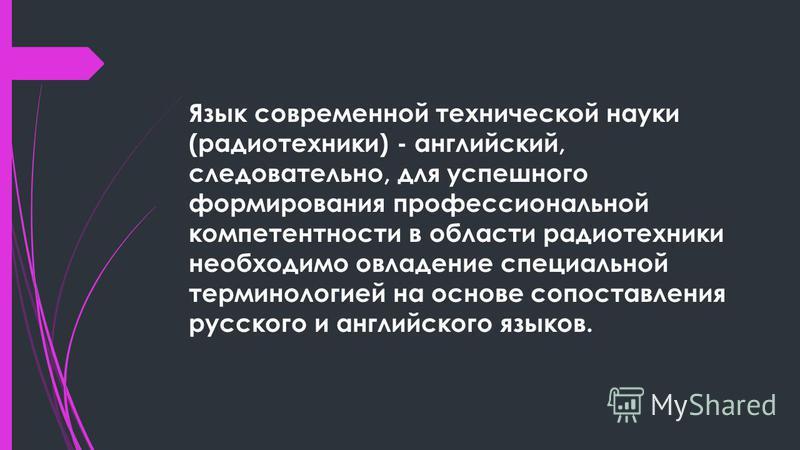 Язык современной технической науки (радиотехники) - английский, следовательно, для успешного формирования профессиональной компетентности в области радиотехники необходимо овладение специальной терминологией на основе сопоставления русского и английс