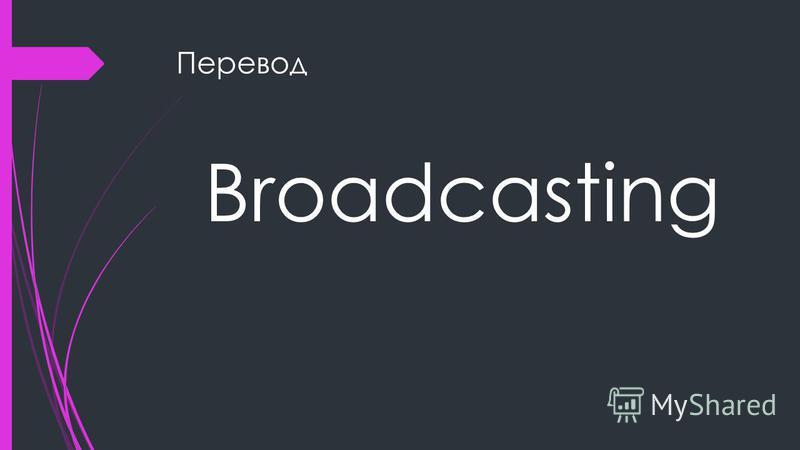 Перевод Broadcasting